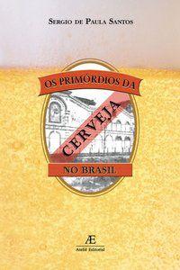 OS PRIMÓRDIOS DA CERVEJA NO BRASIL - SANTOS, SÉRGIO DE PAULA