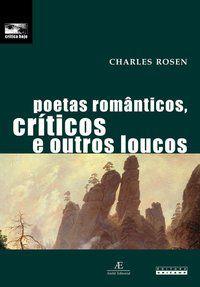 POETAS ROMÂNTICOS, CRÍTICOS E OUTROS LOUCOS - ROSEN, CHARLES