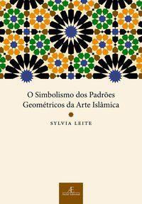 O SIMBOLISMO DOS PADRÕES GEOMÉTRICOS DA ARTE ISLÂMICA - LEITE, SYLVIA