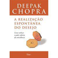 A REALIZAÇÃO ESPONTÂNEA DO DESEJO - CHOPRA, DEEPAK