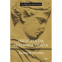 HISTÓRIA DA FILOSOFIA GREGA - OS PRÉ-SOCRÁTICOS - CRESCENZO, LUCIANO DE