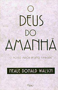 O DEUS DO AMANHÃ - WALSH, NEALE DONALD