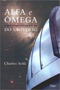 ALFA E ÔMEGA - A BUSCA PELO INÍCIO E O FIM DO UNIVERSO - SEIFE, CHARLES