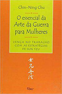 O ESSENCIAL DA ARTE DA GUERRA PARA MULHERES - CHU, CHIN-NING