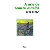 A ARTE DE SEMEAR ESTRELAS - BETTO, FREI