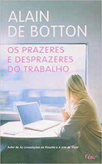 OS PRAZERES E DESPRAZERES DO TRABALHO - BOTTON, ALAIN DE