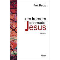 UM HOMEM CHAMADO JESUS - FREI BETTO