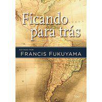FICANDO PARA TRÁS - FUKUYAMA, FRANCIS