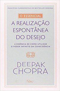 O ESSENCIAL - A REALIZAÇÃO ESPONTONTÂNEA DOS DESEJOS - CHOPRA, DEEPAK