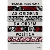 AS ORIGENS DA ORDEM POLÍTICA - FUKUYAMA, FRANCIS