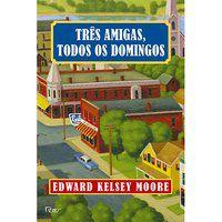 TRÊS AMIGAS, TODOS OS DOMINGOS - MOORE, EDWARD KELSEY
