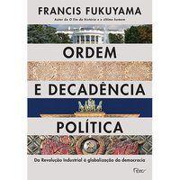 ORDEM E DECADÊNCIA POLÍTICA - FUKUYAMA, FRANCIS