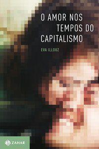 O AMOR NOS TEMPOS DO CAPITALISMO - ILLOUZ, EVA