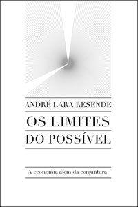 OS LIMITES DO POSSÍVEL - RESENDE, ANDRÉ LARA