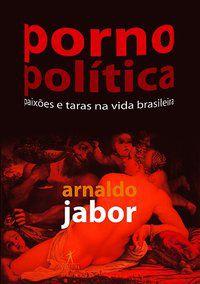 PORNOPOLÍTICA - JABOR, ARNALDO
