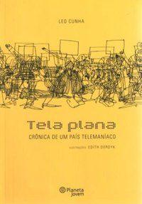 TELA PLANA - CRÔNICA DE UM PAÍSTELEMANÍACO - CUNHA, LEO