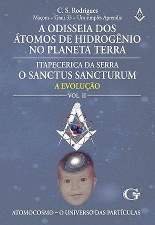 A odisseia dos átomos de hidrogênio no planeta Terra - Itapecerica da Serra, o Sanctus Sancturum: a evolução dos humanoides.. : volume II