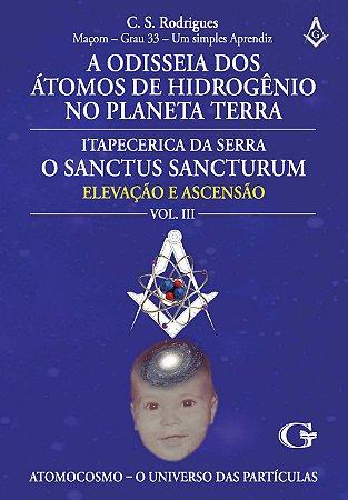 A odisseia dos átomos de hidrogênio no planeta Terra - Itapecerica da Serra, o Sanctus Sancturum: a maçonaria, a forma mais rápida para o homem se elevar... : volume III