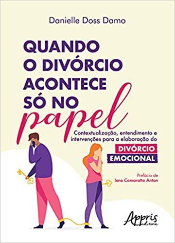 Quando o Divórcio Acontece só no Papel: Contextualização, Entendimento e Intervenções Para a Elaboração do Divórcio Emocional