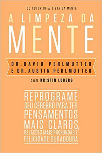 A Limpeza da Mente: Reprograme Seu Cérebro Para Ter Pensamentos Mais Claros, Relações Mais Profundas e Felicidade Duradoura