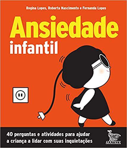 Ansiedade Infantil: 40 Perguntas e Atividades Para Ajudar a Criança a Lidar Com Suas Inquietações.