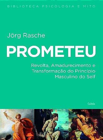 Prometeu - Revolta, Amadurecimento e Transformacao do Principio Masculino Do