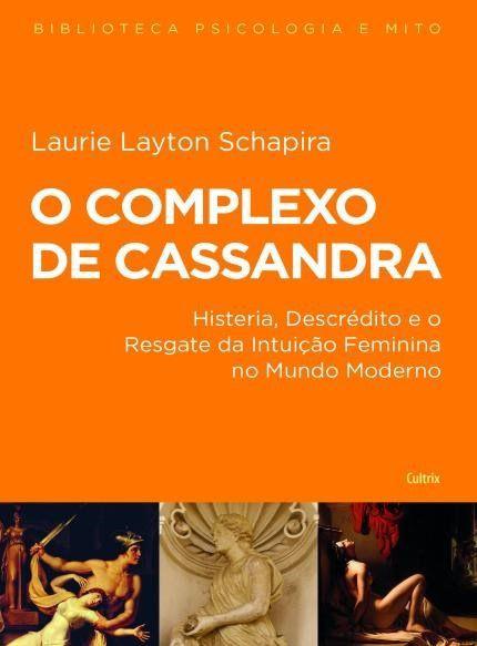 O Complexo de Cassandra - Histeria Descrédito e o Resgate da Intuição Feminina no Mundo Moderno
