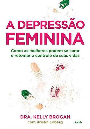 Depressão Feminina - Como as Mulheres Podem se Curar e Retomar o Controle