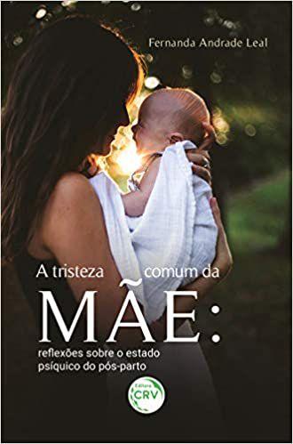 A Tristeza Comum da Mae - Reflexoes Sobre o Estado Psiquico do Pos-parto