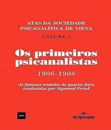 Os Primeiros Psicanalistas - Atas da Sociedade Psicanalista de Viena 1906-1908