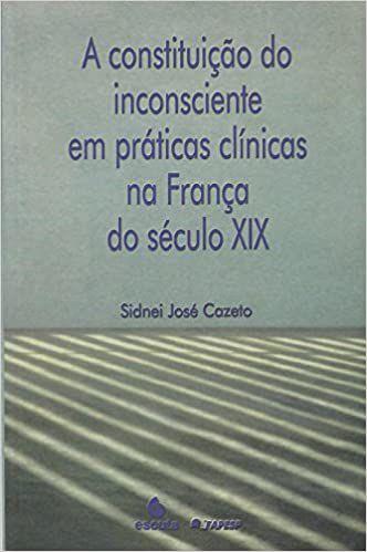 Constituicao do Inconsciente Em Praticas Clinicas Na Franca do Seculo Xix, A
