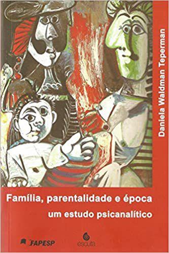 Família, Parentalidade e Época - Um Estudo Psicanalítico