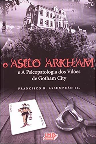 O Asilo Arkham - E a Psicopatologia dos Vilões de Gotham City