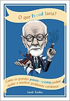 O Que Freud Faria? - Como Grandes Psicoterapeutas Podem Ajudar a Resolver Pro