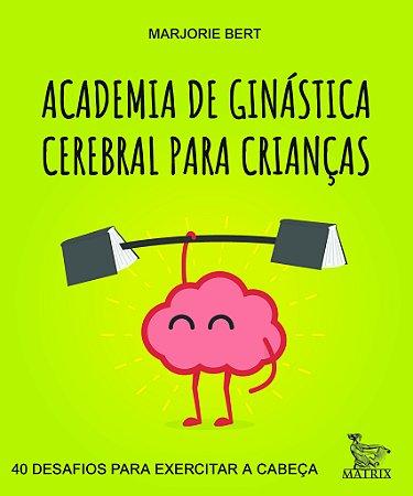 Academia de Ginastica Cerebral Para Criancas - 40 Desafios Para Exercitar a Cabeca
