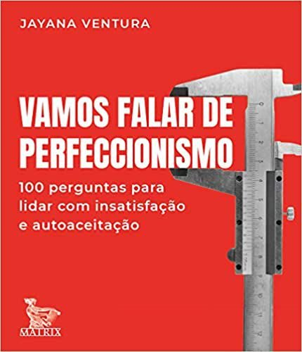 Vamos Falar de Perfeccionismo: 100 Perguntas Para Lidar Com a Insatisfação e Autoaceitação