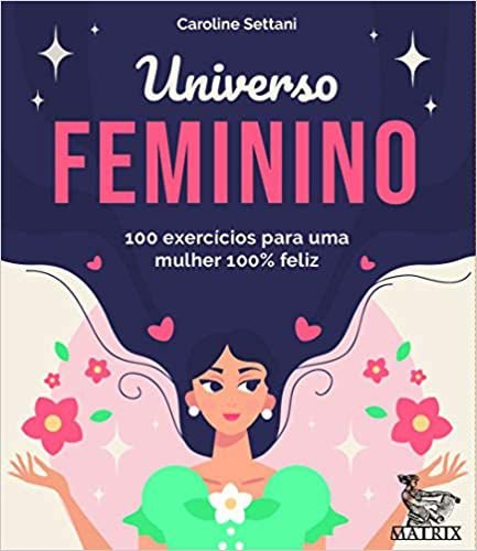 Universo Feminino: 100 Exercícios Para Uma Mulher 100% Feliz