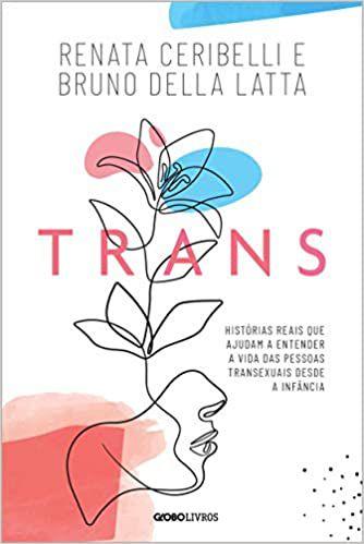 Trans: Histórias Reais Que Ajudam a Entender a Vida Das Pessoas Transexuais Desde a Infância