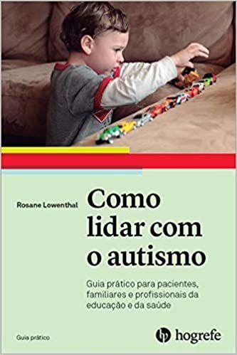 Como Lidar com o Autismo: Guia Prático Para Pacientes, Familiares e Profissionais da Educação e da Saúde