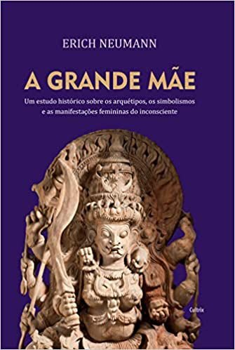 A Grande Mãe: Um Estudo Histórico Sobre os Arquétipos, Simbolismos e as Manifestações Femininas do Inconsciente