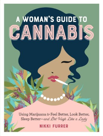 A Woman's Guide to Cannabis: Using Marijuana to Feel Better, Look Better, Sleep Better-and Get High Like a Lady