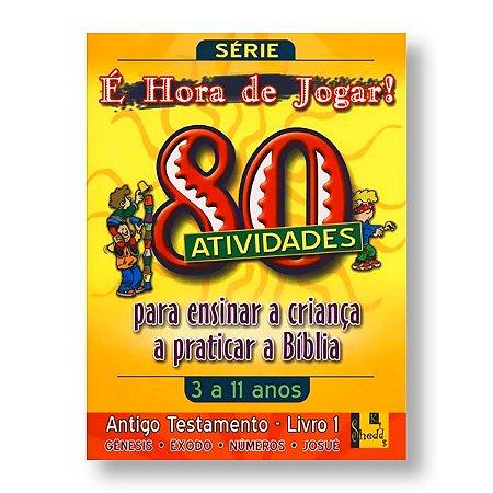 É HORA DE JOGAR - V.1 ANTIGO TESTAMENTO - DE GÊNESIS A JOSUÉ - 80 ATIVIDADES (3 A 11 ANOS)
