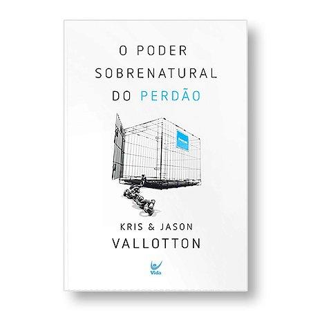 O PODER SOBRENATURAL DO PERDÃO - KRIS & JASON VALLOTTON