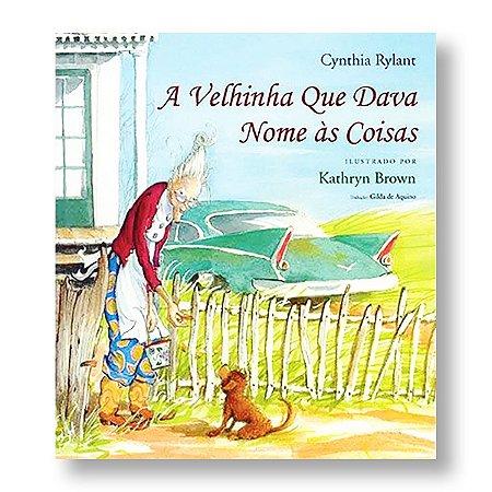 A VELHINHA QUE DAVA NOME ÀS COISAS - CYNTHIA RYLANT / KATHRYN BROWN