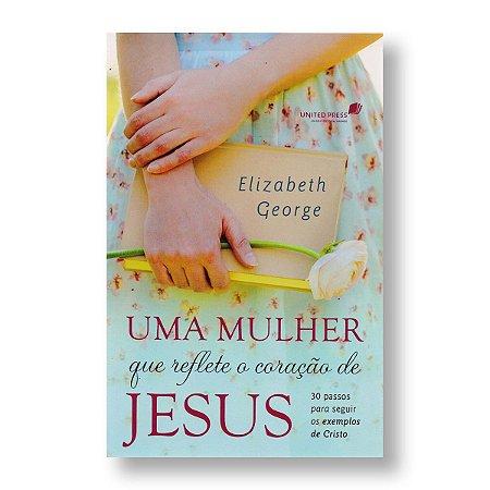 UMA MULHER QUE REFLETE O CORAÇÃO DE JESUS - ELISABETH GEORGE