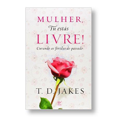 MULHER, TU ESTÁS LIVRE! - T. D. JAKES