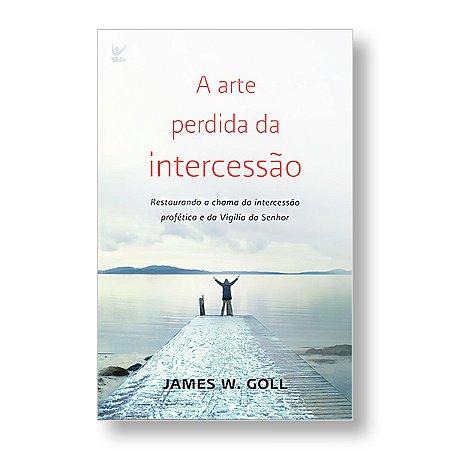 A ARTE PERDIDA DA INTERCESSÃO - JAMES W. GOLL