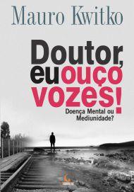 Doutor Eu Ouço Vozes - Doença Mental ou Mediunidade?