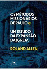 Os Métodos missionários de Paulo e um estudo da expansão da igreja / Roland Allen