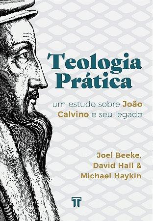 Teologia Prática: Um estudo sobre João Calvino e seu legado